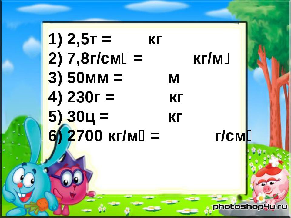 1) 2,5т = кг 2) 7,8г/смᶾ = кг/мᶾ 3) 50мм = м 4) 230г = кг 5) 30ц = кг 6) 2700...
