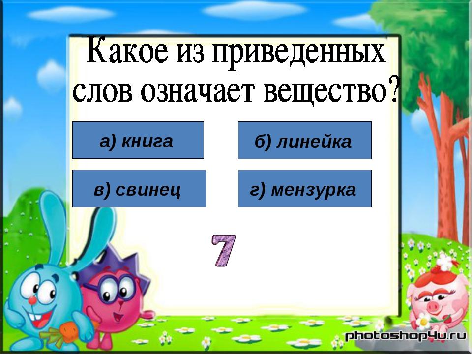 а) книга в) свинец б) линейка г) мензурка