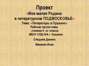 Проект «Моя малая Родина в литературном ПОДМОСКОВЬЕ» Тема: «Литераторы в Пушк