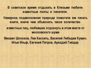 В советское время отдыхать в Клязьме любили известные поэты и писатели. Навер