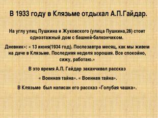В 1933 году в Клязьме отдыхал А.П.Гайдар. На углу улиц Пушкина и Жуковского (