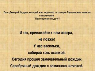 Поэт Дмитрий Кедрин, который жил недалеко от станции Тарасовская, написал сти