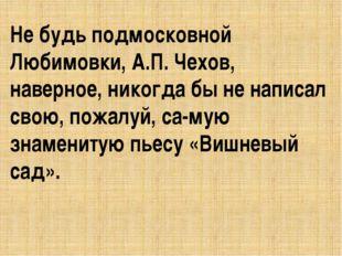 Не будь подмосковной Любимовки, А.П. Чехов, наверное, никогда бы не написал с