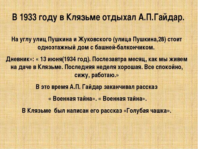 В 1933 году в Клязьме отдыхал А.П.Гайдар. На углу улиц Пушкина и Жуковского (...