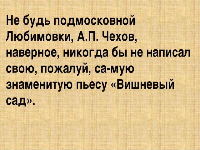 Не будь подмосковной Любимовки, А.П. Чехов, наверное, никогда бы не написал с...