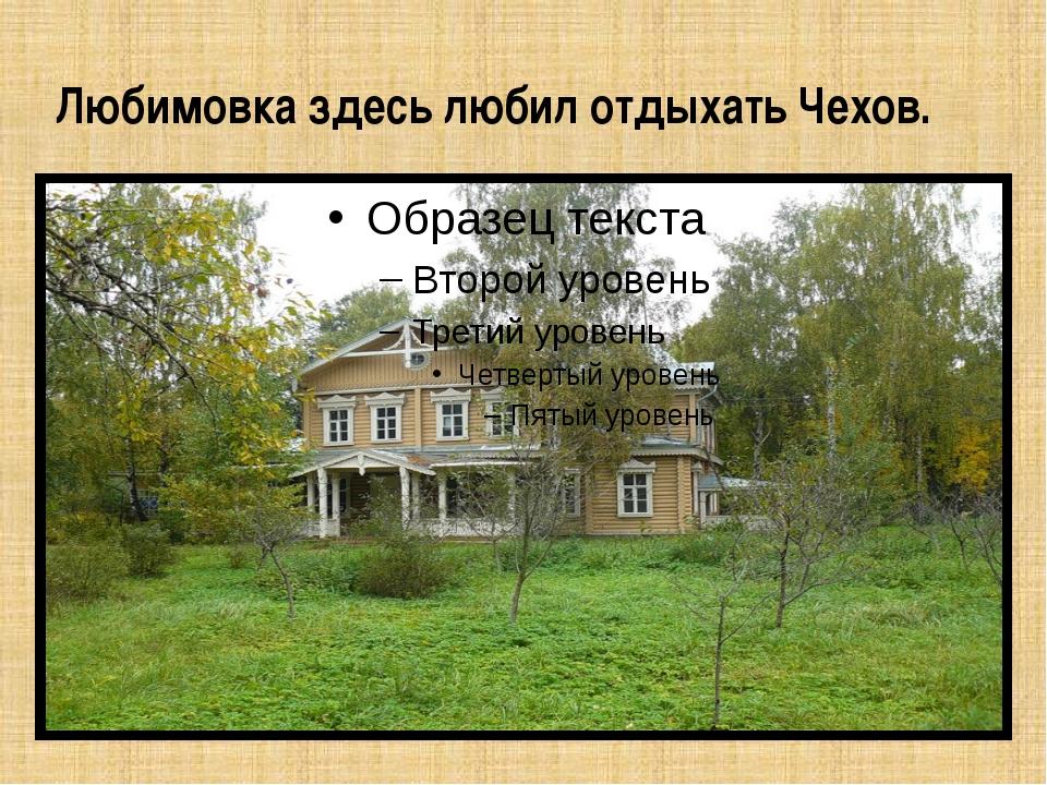 Любимовка здесь любил отдыхать Чехов.