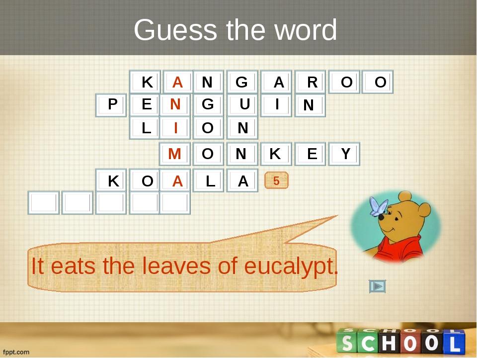 Guess the word 5 K A N G A R O O It eats the leaves of eucalypt. P E N G U I...