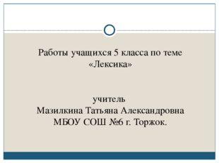 Работы учащихся 5 класса по теме «Лексика» учитель Мазилкина Татьяна Алексан