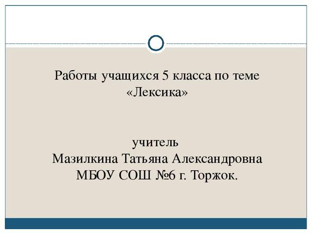 Работы учащихся 5 класса по теме «Лексика» учитель Мазилкина Татьяна Алексан...