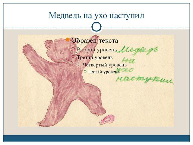 Медведь на ухо наступил