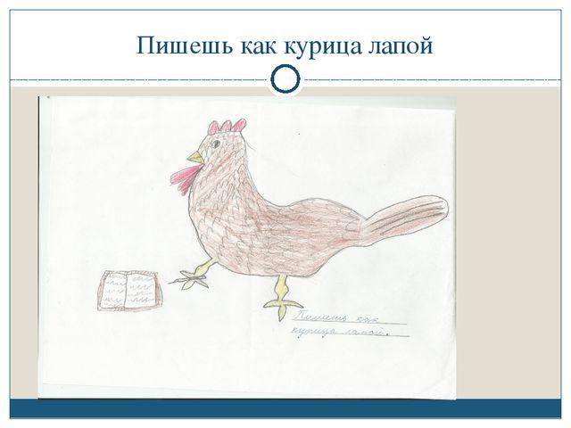 Пишешь как курица лапой