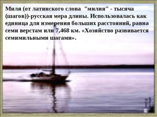 """Миля (от латинского слова """"милия"""" - тысяча (шагов))-русская мера длины. Испо"""