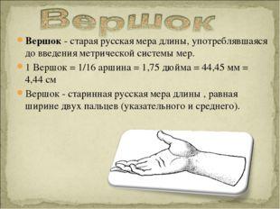 Вершок - старая русская мера длины, употреблявшаяся до введения метрической с