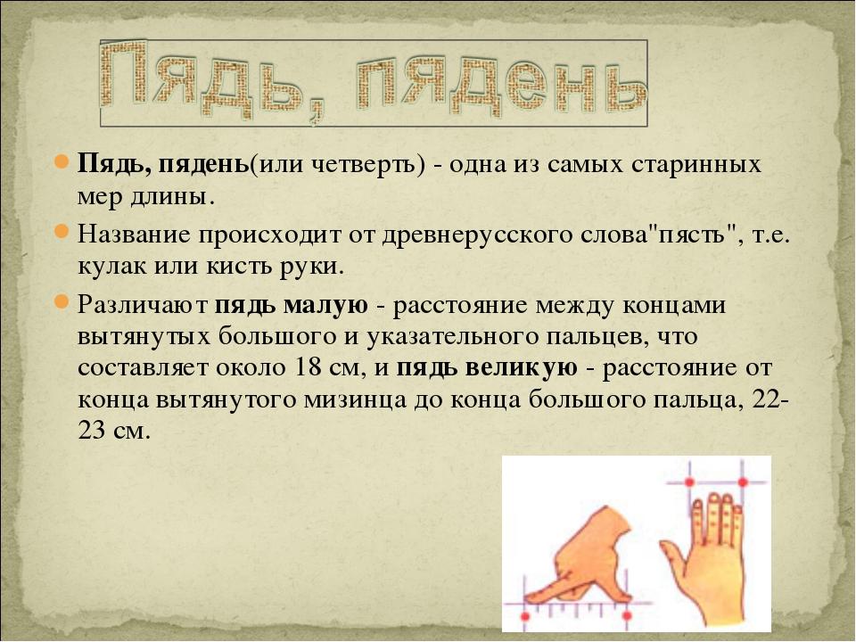 Пядь, пядень(или четверть) - одна из самых старинных мер длины. Название прои...