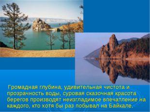 Громадная глубина, удивительная чистота и прозрачность воды, суровая сказочн