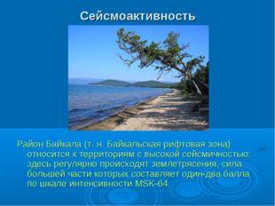 Сейсмоактивность Район Байкала (т.н. Байкальская рифтовая зона) относится к