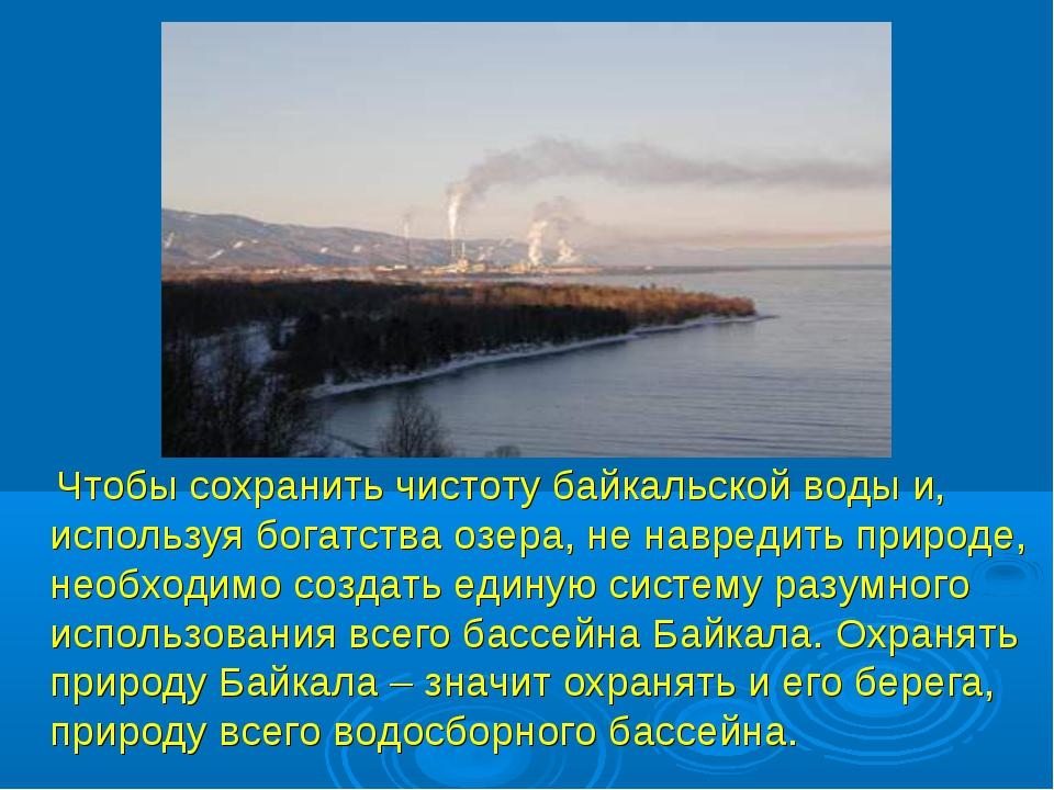 Чтобы сохранить чистоту байкальской воды и, используя богатства озера, не на...