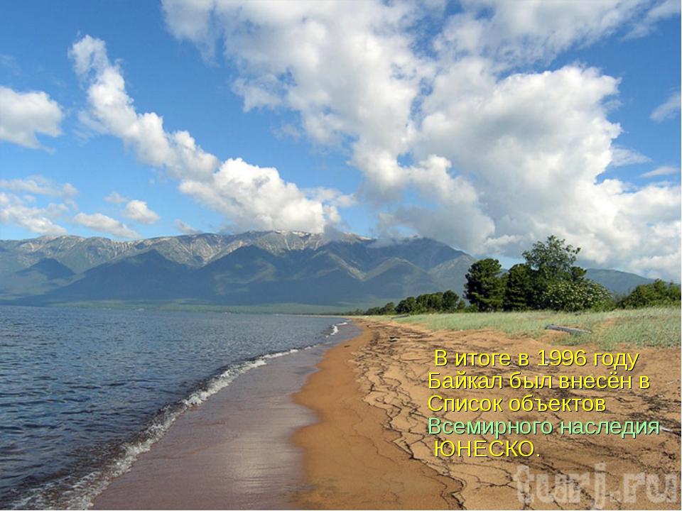 В итоге в 1996 году Байкал был внесён в Список объектов Всемирного наследия...