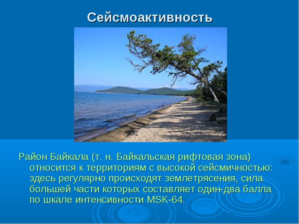 Сейсмоактивность Район Байкала (т.н. Байкальская рифтовая зона) относится к...