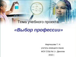 Тема учебного проекта «Выбор профессии» Мартюшова Т. Н. учитель немецкого язы