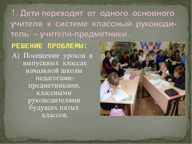 РЕШЕНИЕ ПРОБЛЕМЫ: А) Посещение уроков в выпускных классах начальной школы пе...