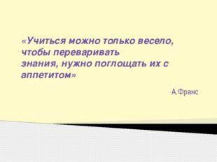 «Учиться можно только весело, чтобы переваривать знания, нужно поглощать их с