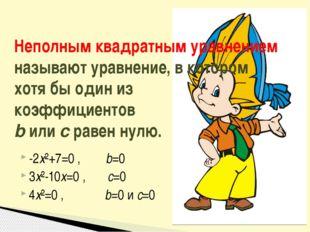 -2x²+7=0 , b=0 3x²-10x=0 , c=0 4x²=0 , b=0 и c=0 Неполным квадратным уравнени