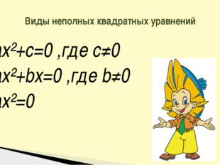 ax²+c=0 ,где c≠0 ax²+bx=0 ,где b≠0 ax²=0 Виды неполных квадратных уравнений