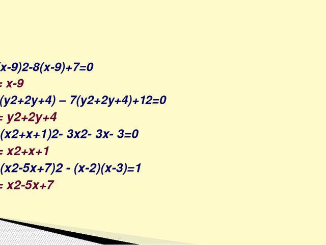 1)(х-9)2-8(х-9)+7=0 а = х-9 2) (у2+2у+4) – 7(у2+2у+4)+12=0 а = у2+2у+4 3) (х2...