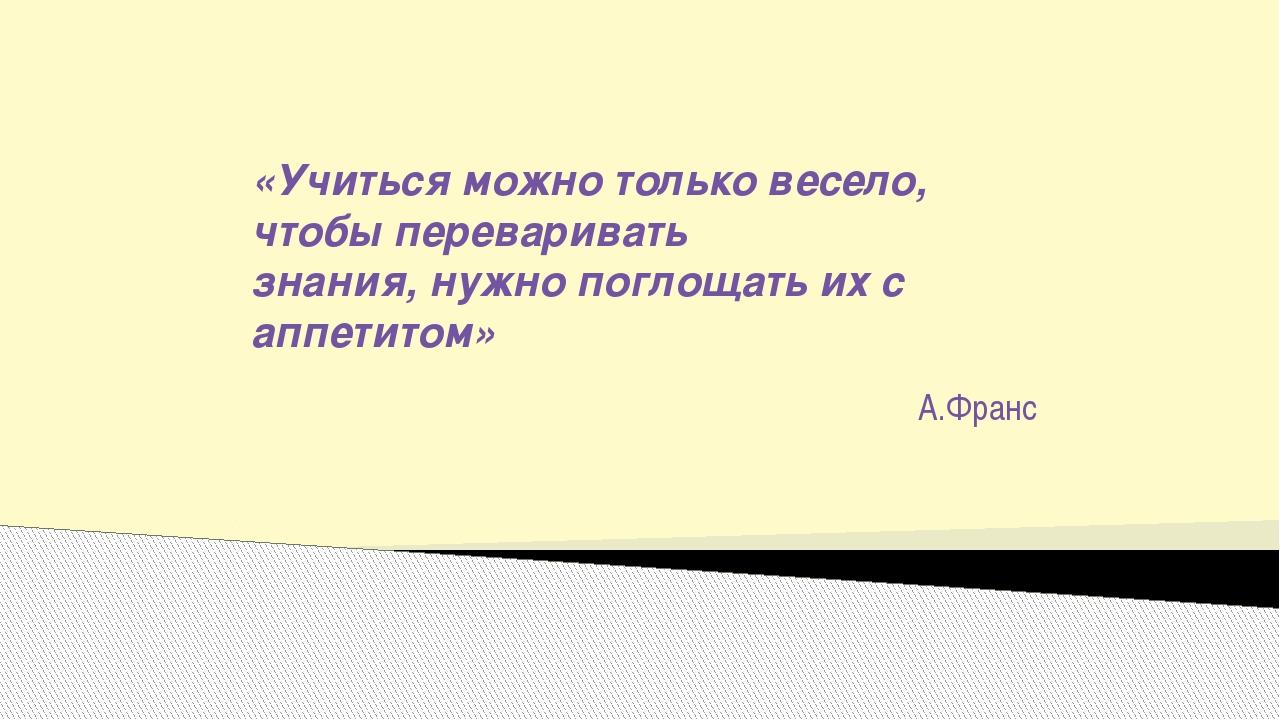 «Учиться можно только весело, чтобы переваривать знания, нужно поглощать их с...