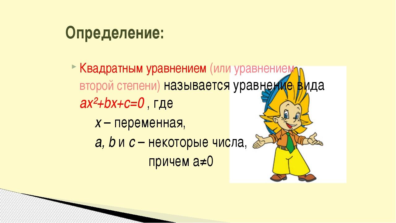 Квадратным уравнением (или уравнением второй степени) называется уравнение ви...
