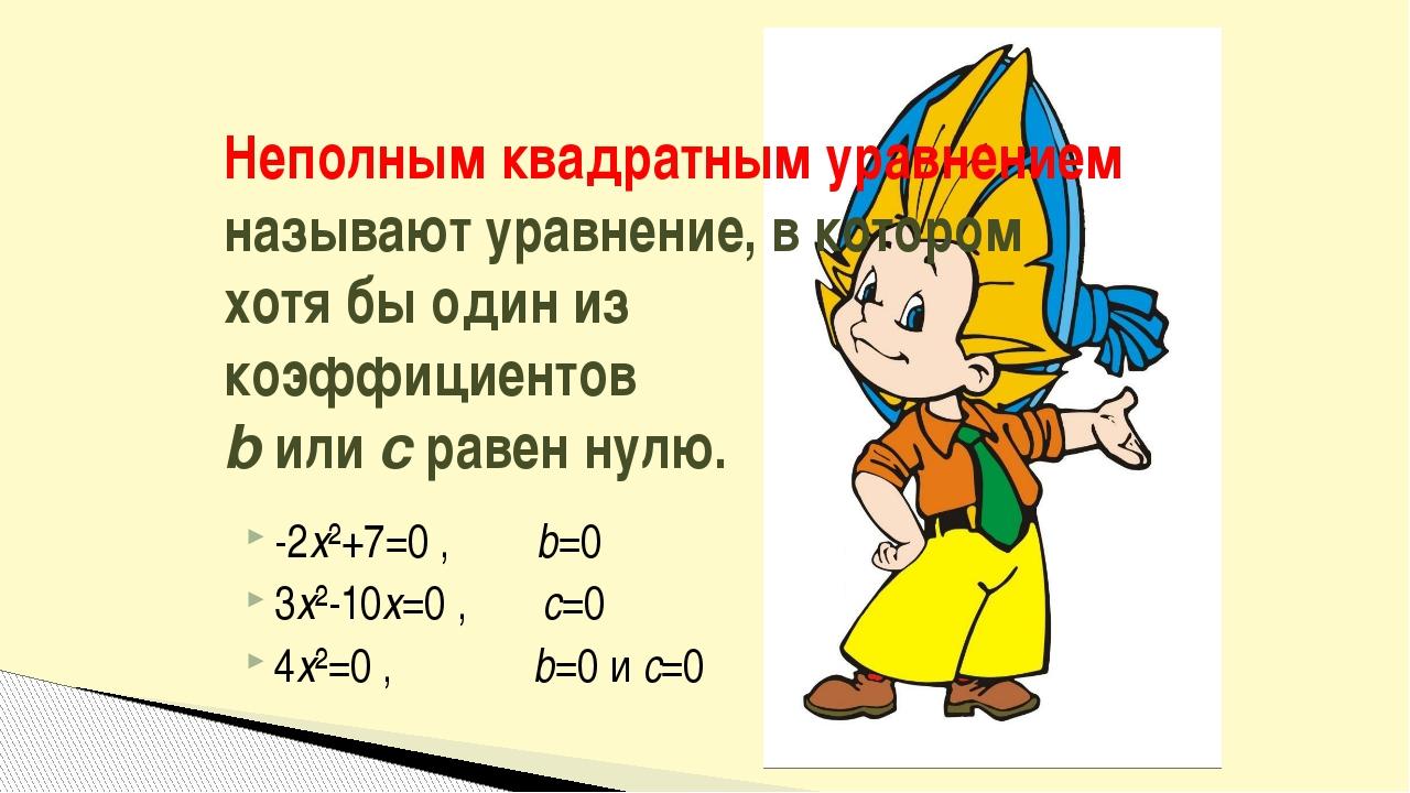 -2x²+7=0 , b=0 3x²-10x=0 , c=0 4x²=0 , b=0 и c=0 Неполным квадратным уравнени...
