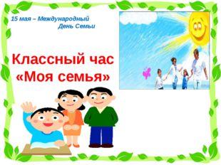 Классный час «Моя семья» 15 мая – Международный День Семьи