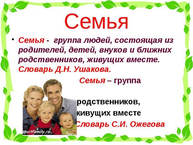 Семья Семья - группа людей, состоящая из родителей, детей, внуков и ближних...