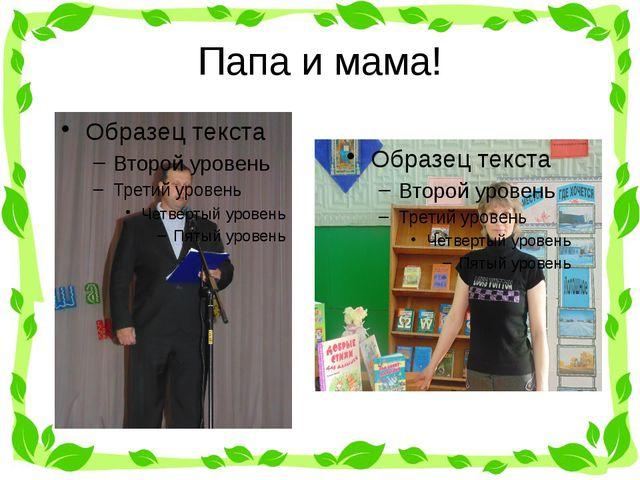 Папа и мама!