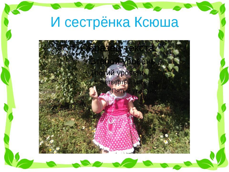И сестрёнка Ксюша