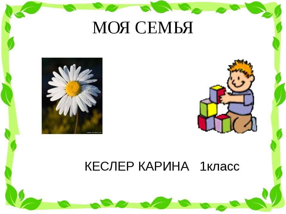 МОЯ СЕМЬЯ КЕСЛЕР КАРИНА 1класс