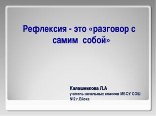 Калашникова Л.А учитель начальных классов МБОУ СОШ №2 г.Ейска Рефлексия - это