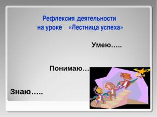 Знаю….. Рефлексия деятельности на уроке «Лестница успеха» Понимаю….. Умею…..