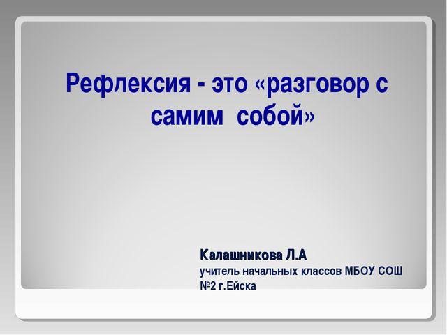 Калашникова Л.А учитель начальных классов МБОУ СОШ №2 г.Ейска Рефлексия - это...