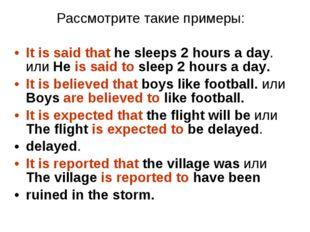 Рассмотрите такие примеры: It is said that he sleeps 2 hours a day. или He is