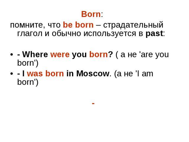Born: помните, что be born – страдательный глагол и обычно используется в pas...