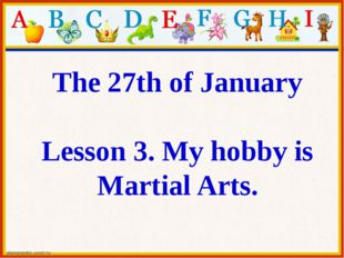 The 27th of January Lesson 3. My hobby is Martial Arts.