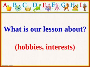 What is our lesson about? (hobbies, interests)