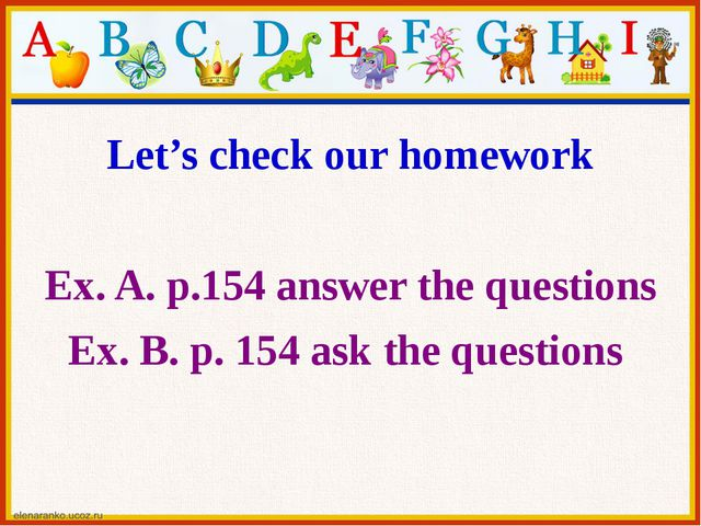 Let's check our homework Ex. A. p.154 answer the questions Ex. B. p. 154 ask...