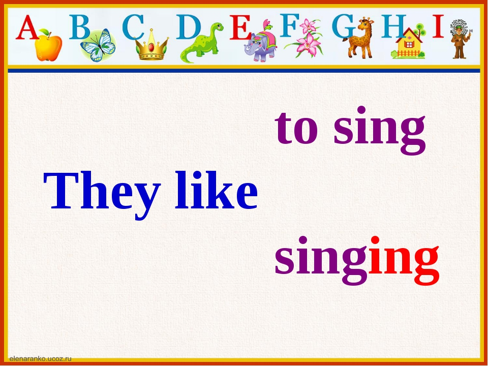 to sing They like singing