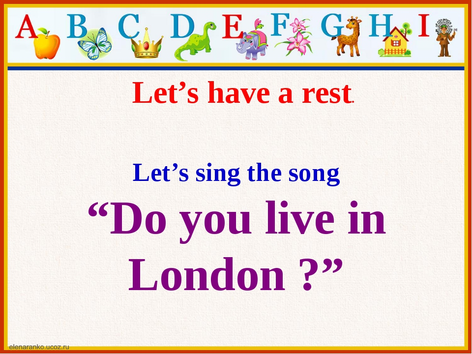 "Let's sing the song ""Do you live in London ?"" Let's have a rest."