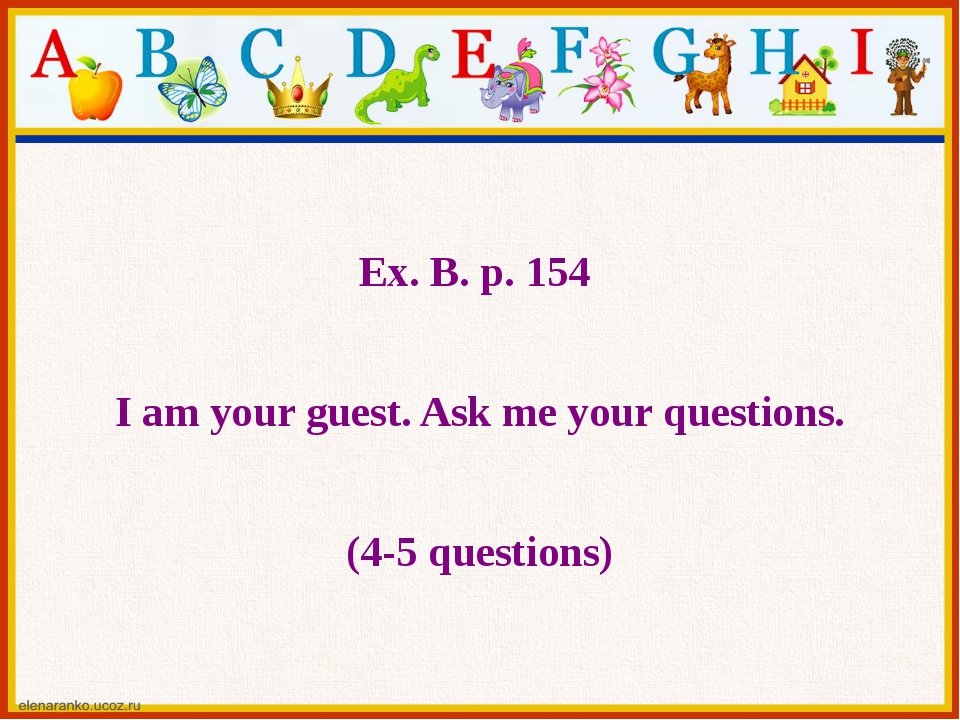 Ex. B. p. 154 I am your guest. Ask me your questions. (4-5 questions)