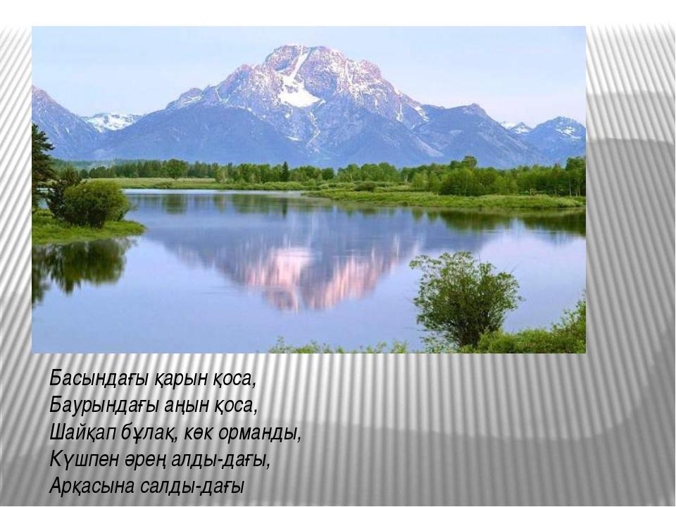 , Басындағы қарын қоса, Баурындағы аңын қоса, Шайқап бұлақ, көк орманды, Күшп...