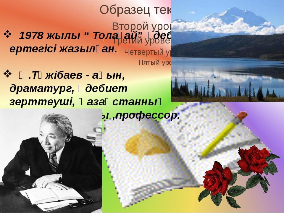 """1978 жылы """" Толағай"""" әдеби ертегісі жазылған. Ә.Тәжібаев - ақын, драматург,..."""